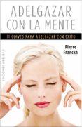 ADELGAZAR CON LA MENTE - 9788497779425 - PIERRE FRANCKH