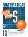 CUADERNO MATEMATICAS Nº 13 - PROBLEMAS DE LA VIDA DIARIA (IV) - 9788478871735 - VV.AA.