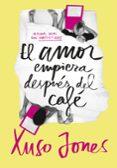 EL AMOR EMPIEZA DESPUÉS DEL CAFÉ (COFFEE LOVE 1) - 9788490434635 - XUSO JONES