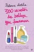 300 SECRETOS DE BELLEZA QUE FUNCIONAN: LAS MEJORES IDEAS, PISTAS Y CONSEJOS DE LA DIRECTORA DE BELLEZA DE TELVA DURANTE 30 AÑOS - 9788491644835 - PALOMA ARTOLA