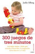 300 JUEGOS DE TRES MINUTOS: ACTIVIDADES RAPIDAS Y FACILES PARA ES TIMULAR EL DESARROLLO Y LA IMAGINACION DE LOS NIÑOS DE 2 A 5 AÑOS - 9788497544535 - JACKIE SILBERG