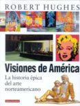 VISIONES DE AMERICA: LA HISTORIA EPICA DEL ARTE NORTEAMERICANO - 9788481093445 - ROBERT HUGHES