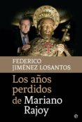 LOS AÑOS PERDIDOS DE MARIANO RAJOY - 9788490605745 - FEDERICO JIMENEZ LOSANTOS