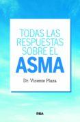 Descarga gratuita de archivos pdf de libros electrónicos TODAS LAS RESPUESTAS SOBRE EL ASMA ePub en español de VICENTE PLAZA MORAL