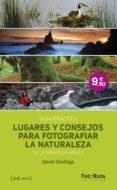 LUGARES Y CONSEJOS PARA FOTOGRAFIAR LA NATURALEZA DE LA PENINSULA IBERICA: GUIA PRACTICA - 9788415131755 - DAVID SANTIAGO