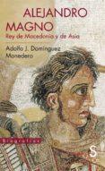 ALEJANDRO MAGNO, REY DE MACEDONIA Y DE ASIA - 9788477377955 - ADOLFO JERONIMO DOMINGUEZ MONEDERO