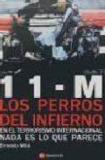 11-M LOS PERROS DEL INFIERNO: EN EL TERRORISMO INTERNACIONAL NADA ES LO QUE PARECE - 9788493367855 - ERNESTO MILA