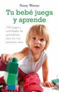 TU BEBE JUEGA Y APRENDE: 160 JUEGOS Y ACTIVIDADES DE APRENDIZAJE PARA LOS TRES PRIMEROS AÑOS - 9788497544955 - PENNY WARNER