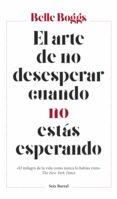 EL ARTE DE NO DESESPERAR CUANDO NO ESTAS ESPERANDO - 9788432233265 - BELLE BOGGS
