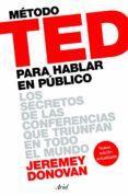 metodo ted para hablar en publico: los secretos de las conferencias que triunfan en todo el mundo-jeremey donovan-9788434423565