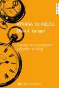 ATRASA TU RELOJ: EL PODER DE LA POSIBILIDAD APLICADO A LA SALUD - 9788493670665 - ELLEN J. LANGER