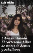 Descarga de libros de Rapidshare. LIBRO INTITULADO EL CORTESANO: LIBRO DE MOTES DE DAMAS Y CABALLEROS 4057664149275