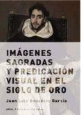IMAGENES SAGRADAS Y PREDICACION VISUAL EN EL SIGLO DE ORO - 9788432317675 - JUAN LUIS GONZALEZ GARCIA