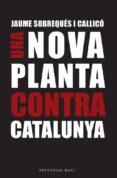 UNA NOVA PLANTA CONTRA CATALUNYA: A 300 ANYS DEL DECRET BORBONIC DE NOVA PLANTA - 9788416166695 - JAUME SOBREQUES I CALLICO