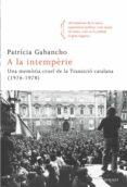 A LA INTEMPERIE: UNA MEMORIA CRUEL DE LA TRANSICIO CATALANA (197 6-1978) - 9788466413695 - PATRICIA GABANCHO