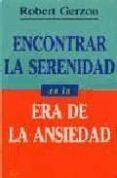 ENCONTRAR LA SERENIDAD EN LA ERA DE LA ANSIEDAD - 9788472454095 - ROBERT GERZON