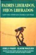 PADRES LIBERADOS, HIJOS LIBERADOS: GUIA PARA TENER UNA FAMILIA MA S FELIZ - 9788489778795 - ADELE FABER