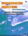 REFRIGUERACION INDUSTRIAL: MONTAJE Y MANTENIMIENTO DE INSTALACION ES FRIGORIFICAS - 9788496960695 - CARLOS GONZALEZ SIERRA