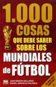 1000 COSAS QUE DEBES SABER SOBRE LOS MUNDIALES DE FÚTBOL - 9789896551995 - JUAN GALLARDO