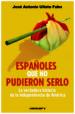 ESPAÑOLES QUE NO PUDIERON SERLO: LA VERDADERA HISTORIA DE LA INDE PENDENCIA DE AMERICA JOSE ANTONIO ULLATE FABO