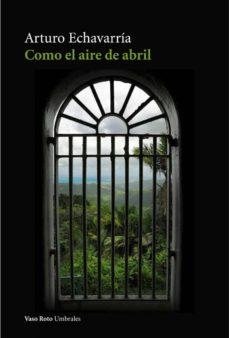 Descargas de libros gratis. COMO EL AIRE DE ABRIL de ARTURO ECHAVARRÍA in Spanish PDB