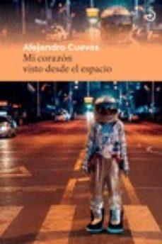 Descargar gratis ipod libros MI CORAZÓN VISTO DESDE EL ESPACIO 9788415740605 de ALEJANDRO CUEVAS