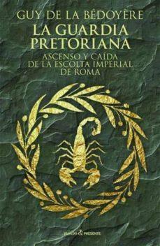la guardia pretoriana: ascenso y caida de la escolta imperial de roma-guy de la bedoyere-9788494769405