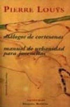 Descárgalo gratis DIALOGOS DE CORTESANAS; MANUAL DE URBANIDAD PARA JOVENCITAS 9788477025115 de PIERRE LOUYS