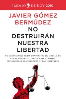 no destruiran nuestra libertad: de como españa se ha convertido e n modelo de lucha contra el terrorismo islamista sin recortar los derechos ni las libertades (premio de hoy 2010)-javier gomez bermudez-9788484608615