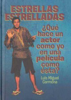 estrellas estrelladas: ¿que hace un actor como yo en una pelicula como esta?-luis miguel carmona-9788493848415