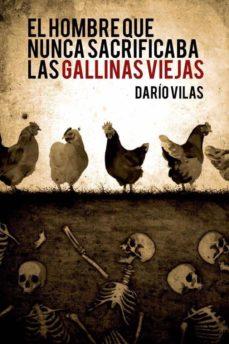 Descarga gratuita de archivos ebooks pdf EL HOMBRE QUE NUNCA SACRIFICABA LAS GALLINAS VIEJAS 9788494706615 FB2 de DARÍO VILAS (Literatura española)