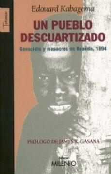 Descargar libros gratis iphone UN PUEBLO DESCUARTIZADO: GENOCIDIO Y MASACRES EN RUANDA, 1994