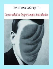 Descargar libros de epub en línea LA SOCIEDAD DE LOS PERSONAJES INACABADOS de CARLOS CAÑEQUE