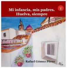 Descargas gratuitas de libros de kindle para ipad MI INFANCIA, MIS PADRES. HUELVA SIEMPRE de GOMEZ PEREZ RAFAEL 9788417666125 iBook CHM RTF