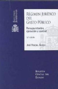 regimen juridico del gasto publico: presupuestacion, ejecucion y control (6ª ed.)-jose pascual garcia-9788434021525