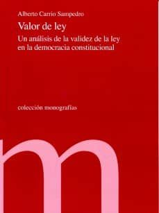 VALOR DE LA LEY: UN ANALISIS DE LA VALIDEZ DE LA LEY EN LA DEMOCR ACIA CONSTITUCIONAL - ALBERTO CARRIO SAMPEDRO | Triangledh.org