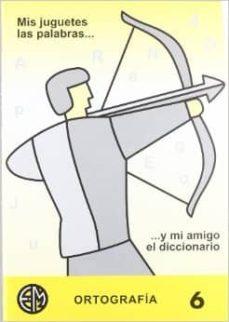 mis juguetes las palabras y mi amigo el diccionario (ortografia 6 ), 6º primaria-9788488875235