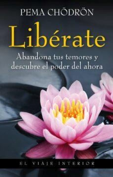 liberate: abandona tus temores y descubre el poder del ahora-pema chodron-9788497545235