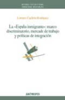 La España Inmigrante Marco Discriminatorio Mercado De Trabajo Y Politicas De Integracion Lorenzo Cachon Rodriguez Comprar Libro 9788476589045
