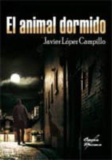 Descargas gratuitas de libros populares. EL ANIMAL DORMIDO (Spanish Edition) de JAVIER LOPEZ CAMPILLO 9788484546245