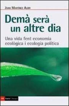 Ebooks gratis descargar rapidshare DEMA SERA UN ALTRE DIA: UNA VIDA FENT ECONOMIA ECOLOGICA I ECOLOG IA POLITICA de JOAN MARTINEZ ALIER 9788498889345