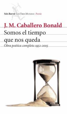 somos el tiempo que nos queda: obra poetica completa 1952-2005-jose manuel caballero bonald-9788432209055