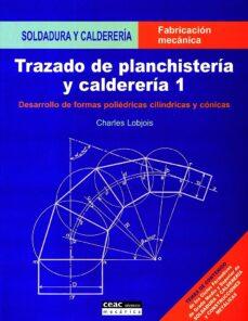 Descargar TRAZADO DE PLANCHISTERIA Y CALDERERIA 1: DESARROLLO DE FORMAS POL IEDRICAS CILINDRICAS Y CONICAS gratis pdf - leer online
