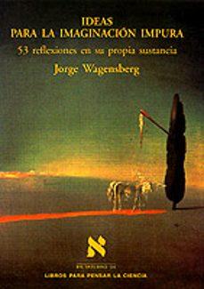ideas para la imaginacion impura 53 reflexiones en su propia sust ancia-jorge wagensberg-9788483105955