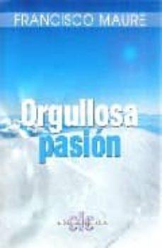 Descarga nuevos audiolibros gratis ORGULLOSA PASION en español 9788496565555 de FRANCISCO MAURE