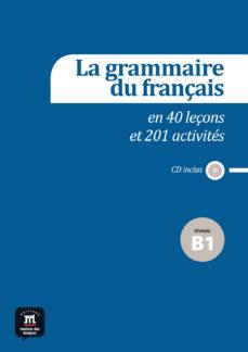 Descarga gratuita en línea LA GRAMMAIRE DU FRANÇAIS EN 40 LEÇONS ET 201 ACTIVITÉS  NIVEAU B1 en español 9788415640165