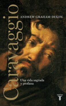 caravaggio: una vida sagrada y profana-andrew graham-dixon-9788430608065