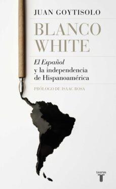 blanco white: el español y la independencia de hispanoamerica-juan goytisolo-9788430619665