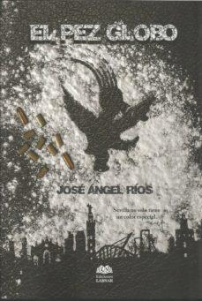 Descargar libro EL PEZ GLOBO de JOSE ANGEL RIOS (Literatura española)