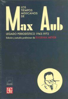 LOS TIEMPOS MEXICANOS DE MAX AUB: LEGADO PERIODISTICO 1943-1972 - EUGENIA MEYER | Triangledh.org